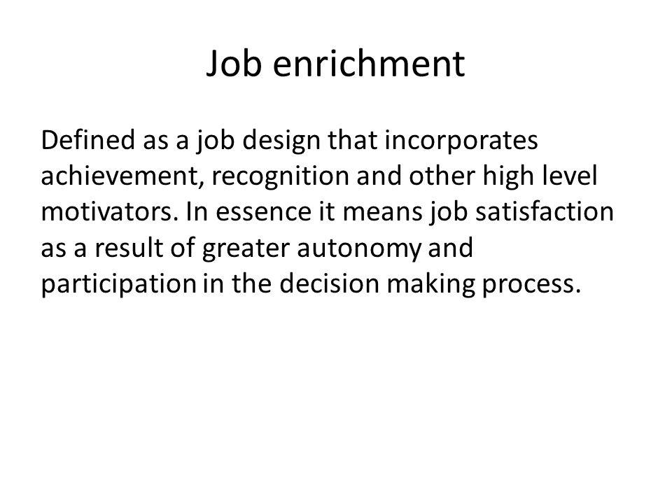 Job enrichment Defined as a job design that incorporates achievement, recognition and other high level motivators.