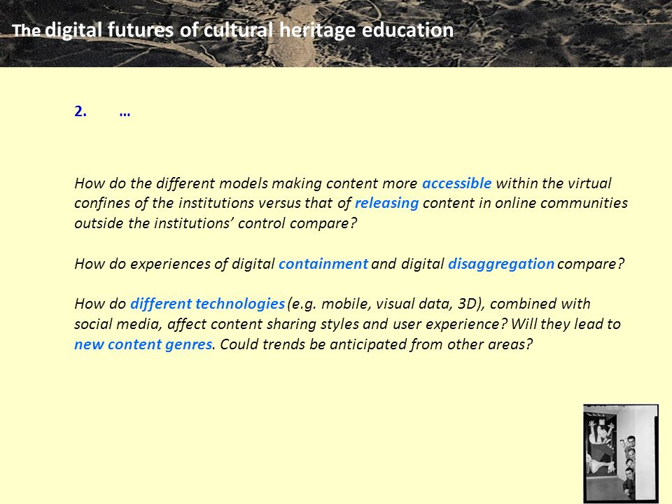 The digital futures of cultural heritage education m clari … How do the different models making content more accessible within the virtual confines of the institutions versus that of releasing content in online communities outside the institutions' control compare.