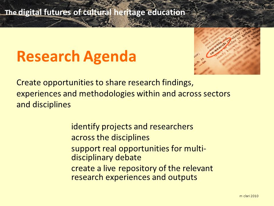 The digital futures of cultural heritage education m clari 2010 Research Agenda Create opportunities to share research findings, experiences and methodologies within and across sectors and disciplines identify projects and researchers across the disciplines support real opportunities for multi- disciplinary debate create a live repository of the relevant research experiences and outputs