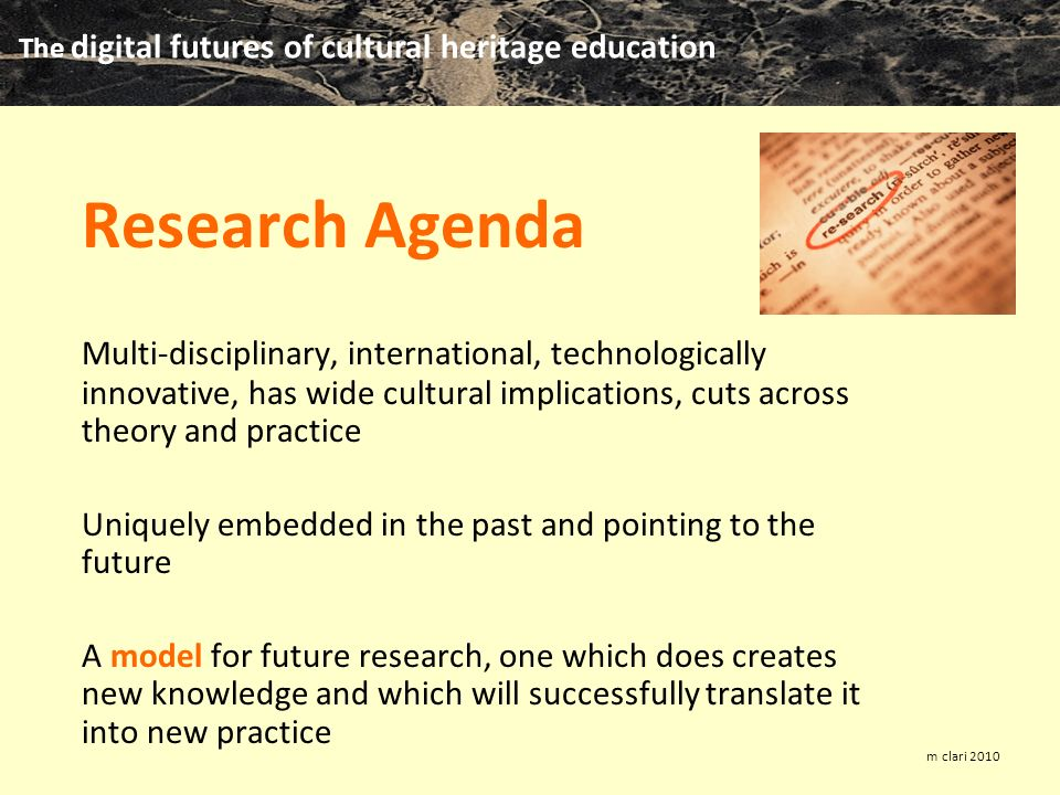 The digital futures of cultural heritage education m clari 2010 Research Agenda Multi-disciplinary, international, technologically innovative, has wide cultural implications, cuts across theory and practice Uniquely embedded in the past and pointing to the future A model for future research, one which does creates new knowledge and which will successfully translate it into new practice