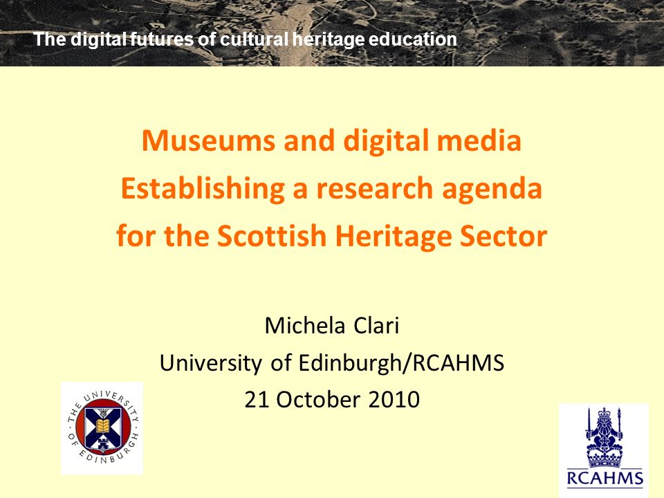 The digital futures of cultural heritage education m clari 2010 Museums and digital media Establishing a research agenda for the Scottish Heritage Sector Michela Clari University of Edinburgh/RCAHMS 21 October 2010 The digital futures of cultural heritage education