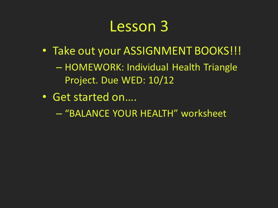 Lesson 3 Take out your ASSIGNMENT BOOKS!!. – HOMEWORK: Individual Health Triangle Project.