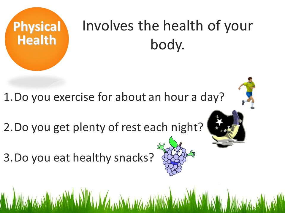 Physical Health Involves the health of your body. 1.Do you exercise for about an hour a day.