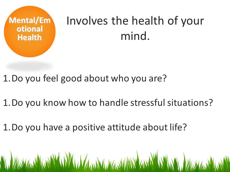 Mental/Em otional Health Involves the health of your mind.