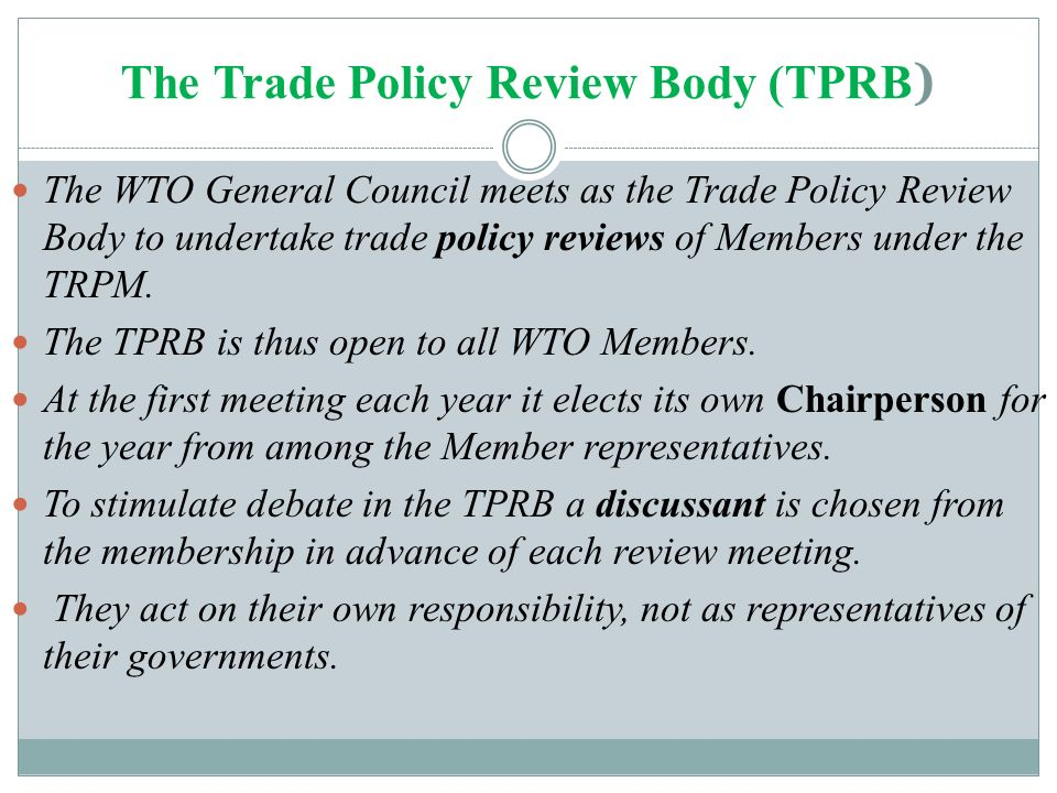 The Trade Policy Review Body (TPRB ) The WTO General Council meets as the Trade Policy Review Body to undertake trade policy reviews of Members under the TRPM.