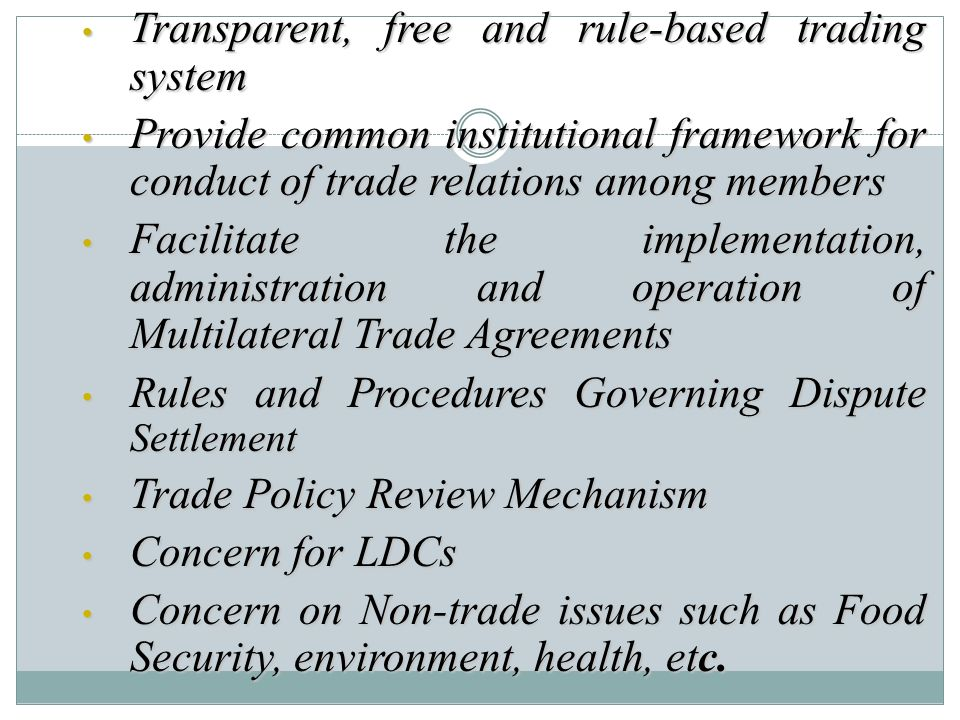 Transparent, free and rule-based trading system Transparent, free and rule-based trading system Provide common institutional framework for conduct of trade relations among members Provide common institutional framework for conduct of trade relations among members Facilitate the implementation, administration and operation of Multilateral Trade Agreements Facilitate the implementation, administration and operation of Multilateral Trade Agreements Rules and Procedures Governing Dispute Settlement Rules and Procedures Governing Dispute Settlement Trade Policy Review Mechanism Trade Policy Review Mechanism Concern for LDCs Concern for LDCs Concern on Non-trade issues such as Food Security, environment, health, etc.