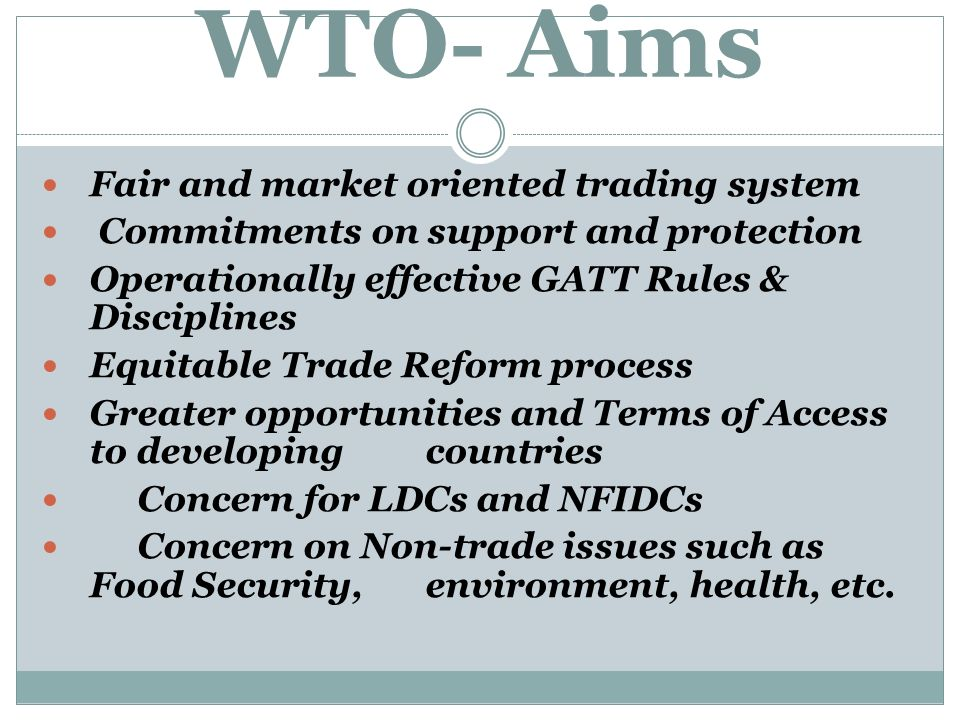 WTO- Aims Fair and market oriented trading system Commitments on support and protection Operationally effective GATT Rules & Disciplines Equitable Trade Reform process Greater opportunities and Terms of Access to developing countries Concern for LDCs and NFIDCs Concern on Non-trade issues such as Food Security, environment, health, etc.