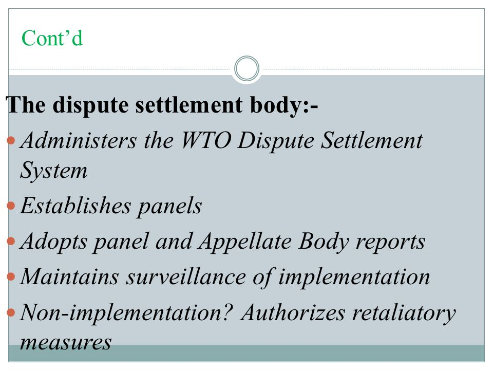 Cont'd The dispute settlement body:- Administers the WTO Dispute Settlement System Establishes panels Adopts panel and Appellate Body reports Maintains surveillance of implementation Non-implementation.