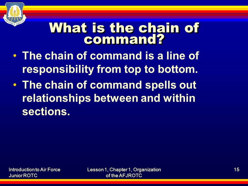 Introduction to Air Force Junior ROTC Lesson 1, Chapter 1, Organization of the AFJROTC 15 What is the chain of command.
