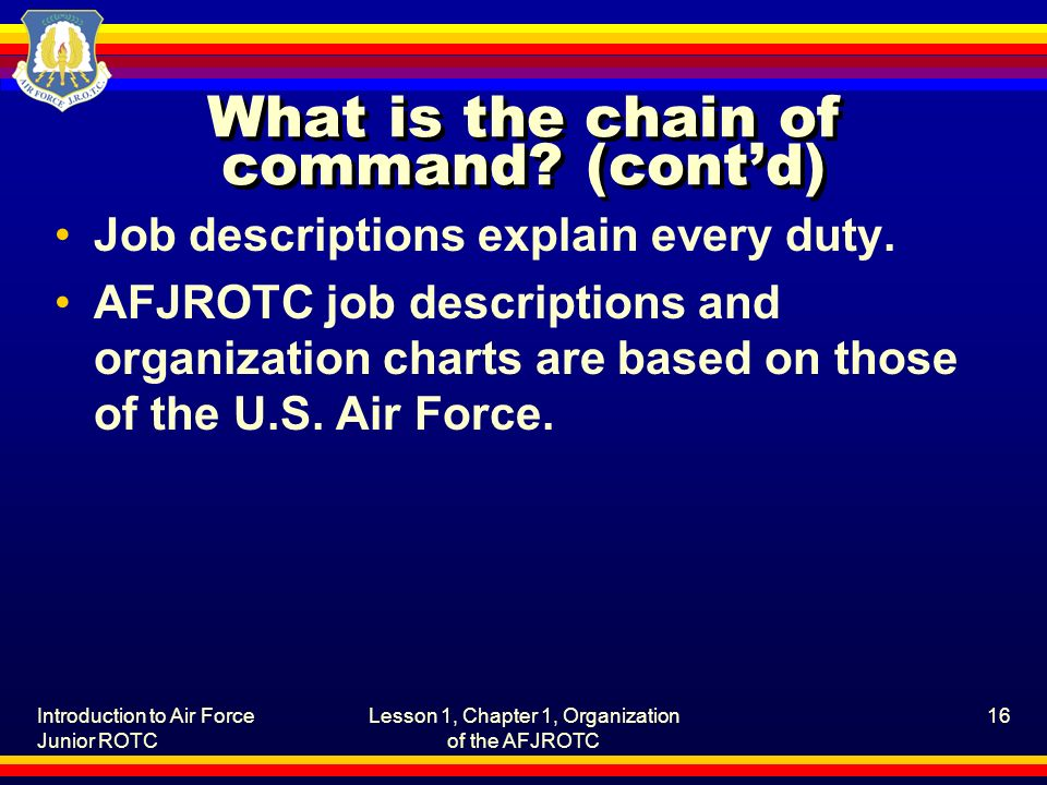 Introduction to Air Force Junior ROTC Lesson 1, Chapter 1, Organization of the AFJROTC 16 What is the chain of command.