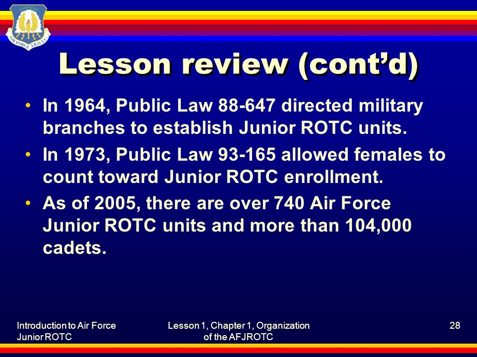 Introduction to Air Force Junior ROTC Lesson 1, Chapter 1, Organization of the AFJROTC 28 Lesson review (cont'd) In 1964, Public Law 88-647 directed military branches to establish Junior ROTC units.