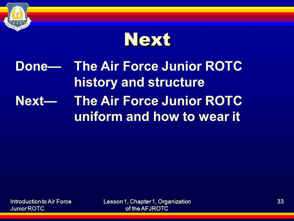 Introduction to Air Force Junior ROTC Lesson 1, Chapter 1, Organization of the AFJROTC 33 Next Done—The Air Force Junior ROTC history and structure Next—The Air Force Junior ROTC uniform and how to wear it