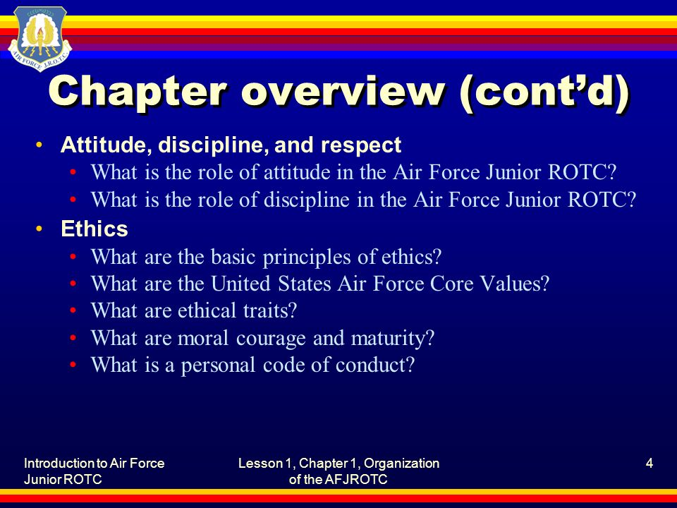 Introduction to Air Force Junior ROTC Lesson 1, Chapter 1, Organization of the AFJROTC 4 Chapter overview (cont'd) Attitude, discipline, and respect What is the role of attitude in the Air Force Junior ROTC.