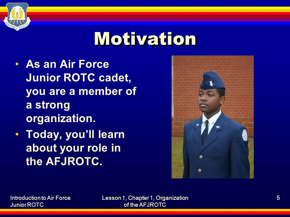 Introduction to Air Force Junior ROTC Lesson 1, Chapter 1, Organization of the AFJROTC 5 Motivation As an Air Force Junior ROTC cadet, you are a member of a strong organization.
