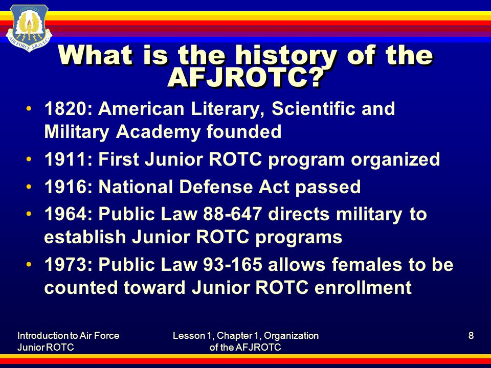 Introduction to Air Force Junior ROTC Lesson 1, Chapter 1, Organization of the AFJROTC 8 What is the history of the AFJROTC.