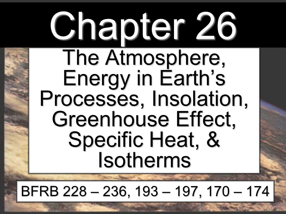Chapter 26 The Atmosphere, Energy in Earth's Processes, Insolation, Greenhouse Effect, Specific Heat, & Isotherms BFRB 228 – 236, 193 – 197, 170 – 174