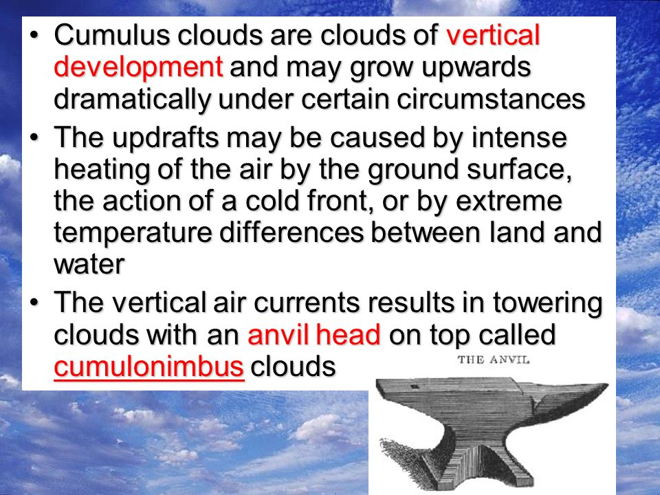 Cumulus clouds are clouds of vertical development and may grow upwards dramatically under certain circumstancesCumulus clouds are clouds of vertical development and may grow upwards dramatically under certain circumstances The updrafts may be caused by intense heating of the air by the ground surface, the action of a cold front, or by extreme temperature differences between land and waterThe updrafts may be caused by intense heating of the air by the ground surface, the action of a cold front, or by extreme temperature differences between land and water The vertical air currents results in towering clouds with an anvil head on top called cumulonimbus cloudsThe vertical air currents results in towering clouds with an anvil head on top called cumulonimbus clouds
