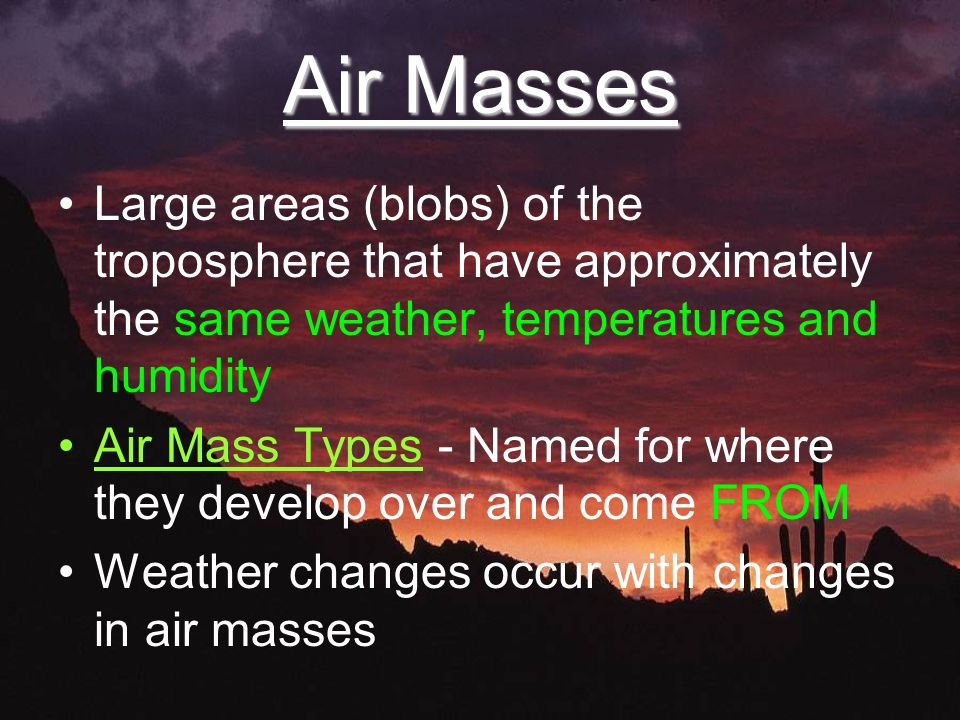 Air Masses Large areas (blobs) of the troposphere that have approximately the same weather, temperatures and humidity Air Mass Types - Named for where they develop over and come FROM Weather changes occur with changes in air masses