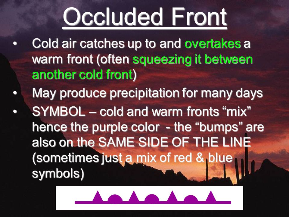 Occluded Front Cold air catches up to and overtakes a warm front (often squeezing it between another cold front)Cold air catches up to and overtakes a warm front (often squeezing it between another cold front) May produce precipitation for many daysMay produce precipitation for many days SYMBOL – cold and warm fronts mix hence the purple color - the bumps are also on the SAME SIDE OF THE LINE (sometimes just a mix of red & blue symbols)SYMBOL – cold and warm fronts mix hence the purple color - the bumps are also on the SAME SIDE OF THE LINE (sometimes just a mix of red & blue symbols)