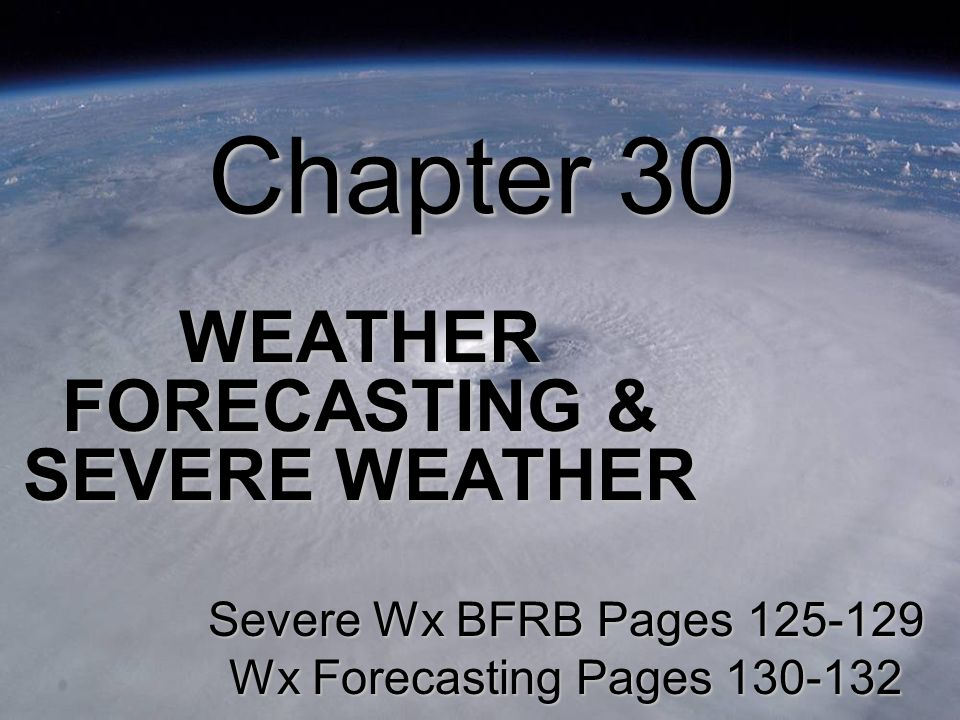 Chapter 30 WEATHER FORECASTING & SEVERE WEATHER Severe Wx BFRB Pages Wx Forecasting Pages