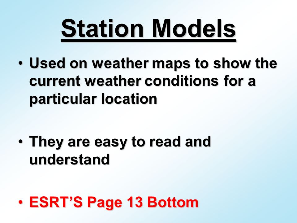 Station Models Used on weather maps to show the current weather conditions for a particular locationUsed on weather maps to show the current weather conditions for a particular location They are easy to read and understandThey are easy to read and understand ESRT'S Page 13 BottomESRT'S Page 13 Bottom