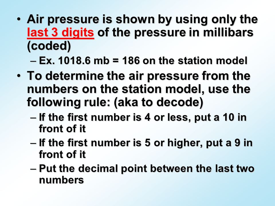 Air pressure is shown by using only the last 3 digits of the pressure in millibars (coded)Air pressure is shown by using only the last 3 digits of the pressure in millibars (coded) –Ex.