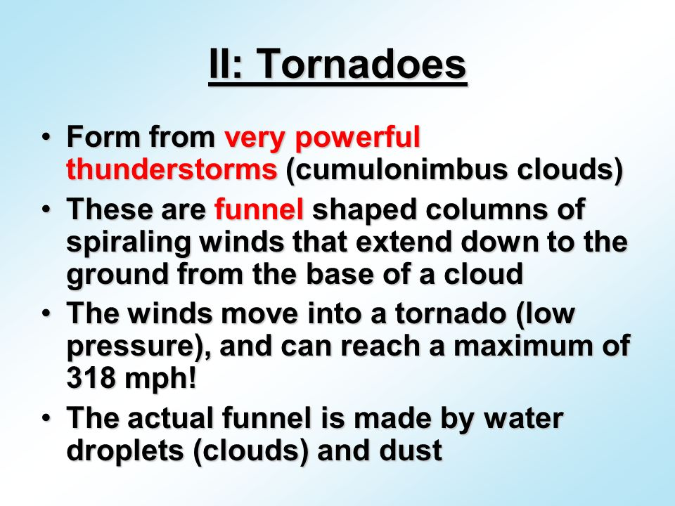 II: Tornadoes Form from very powerful thunderstorms (cumulonimbus clouds)Form from very powerful thunderstorms (cumulonimbus clouds) These are funnel shaped columns of spiraling winds that extend down to the ground from the base of a cloudThese are funnel shaped columns of spiraling winds that extend down to the ground from the base of a cloud The winds move into a tornado (low pressure), and can reach a maximum of 318 mph!The winds move into a tornado (low pressure), and can reach a maximum of 318 mph.