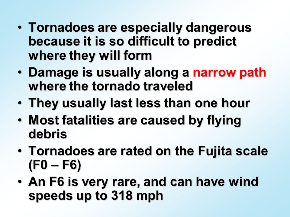 Tornadoes are especially dangerous because it is so difficult to predict where they will formTornadoes are especially dangerous because it is so difficult to predict where they will form Damage is usually along a narrow path where the tornado traveledDamage is usually along a narrow path where the tornado traveled They usually last less than one hourThey usually last less than one hour Most fatalities are caused by flying debrisMost fatalities are caused by flying debris Tornadoes are rated on the Fujita scale (F0 – F6)Tornadoes are rated on the Fujita scale (F0 – F6) An F6 is very rare, and can have wind speeds up to 318 mphAn F6 is very rare, and can have wind speeds up to 318 mph
