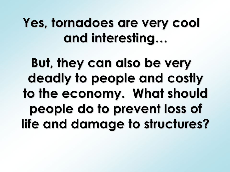 Yes, tornadoes are very cool and interesting… But, they can also be very deadly to people and costly to the economy.