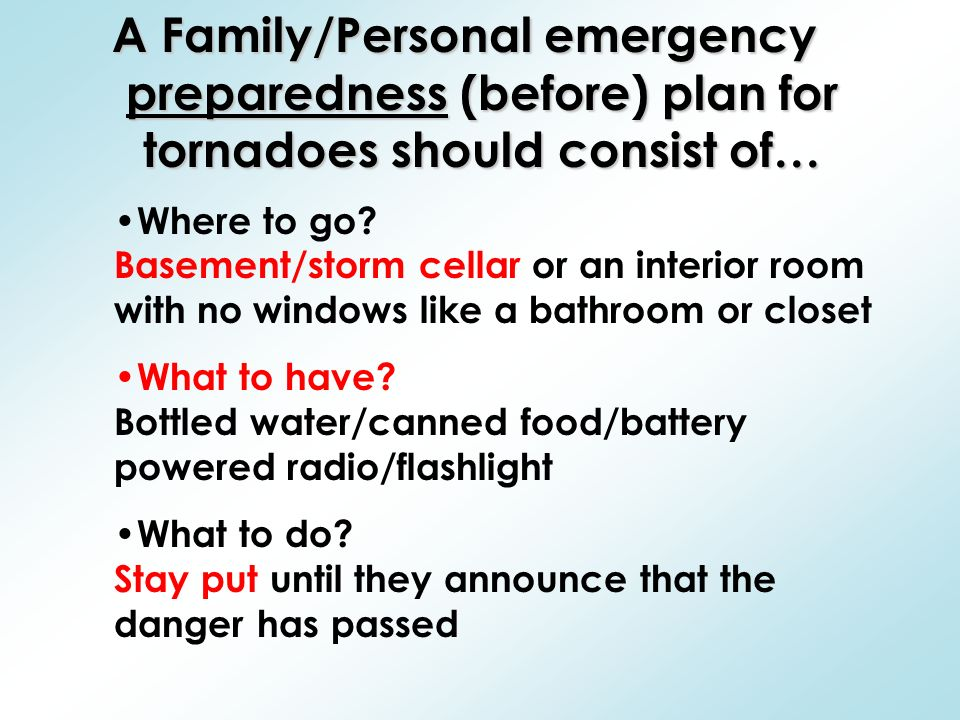 A Family/Personal emergency preparedness (before) plan for tornadoes should consist of… Where to go.