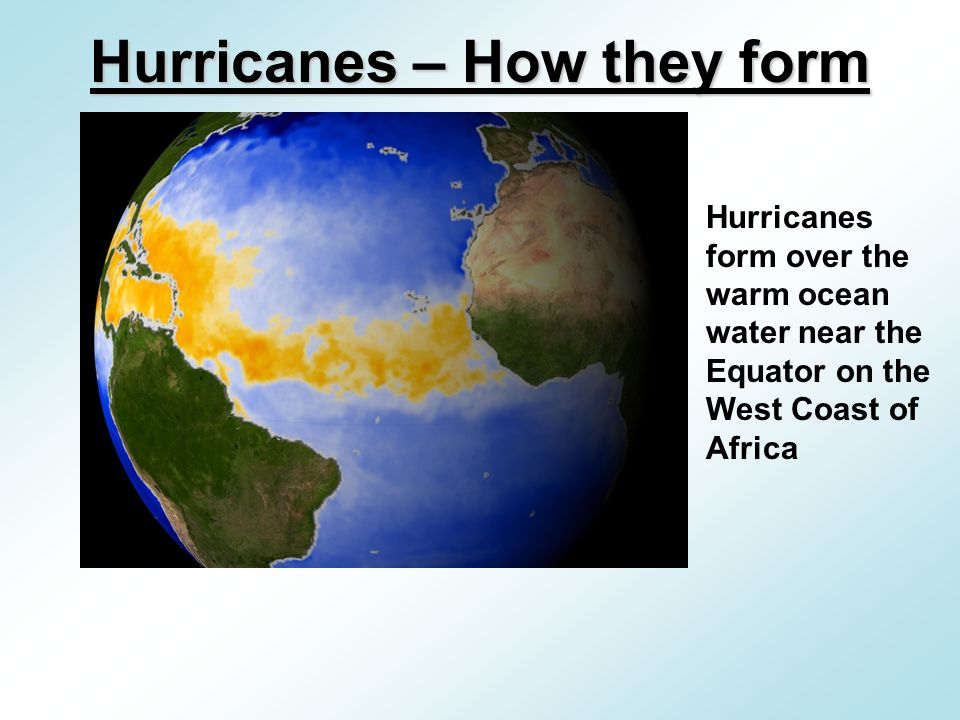 Hurricanes form over the warm ocean water near the Equator on the West Coast of Africa Hurricanes – How they form