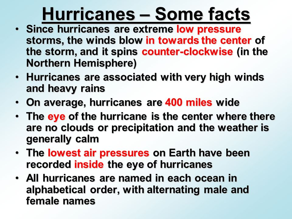 Since hurricanes are extreme low pressure storms, the winds blow in towards the center of the storm, and it spins counter-clockwise (in the Northern Hemisphere)Since hurricanes are extreme low pressure storms, the winds blow in towards the center of the storm, and it spins counter-clockwise (in the Northern Hemisphere) Hurricanes are associated with very high winds and heavy rainsHurricanes are associated with very high winds and heavy rains On average, hurricanes are 400 miles wideOn average, hurricanes are 400 miles wide The eye of the hurricane is the center where there are no clouds or precipitation and the weather is generally calmThe eye of the hurricane is the center where there are no clouds or precipitation and the weather is generally calm The lowest air pressures on Earth have been recorded inside the eye of hurricanesThe lowest air pressures on Earth have been recorded inside the eye of hurricanes All hurricanes are named in each ocean in alphabetical order, with alternating male and female namesAll hurricanes are named in each ocean in alphabetical order, with alternating male and female names Hurricanes – Some facts
