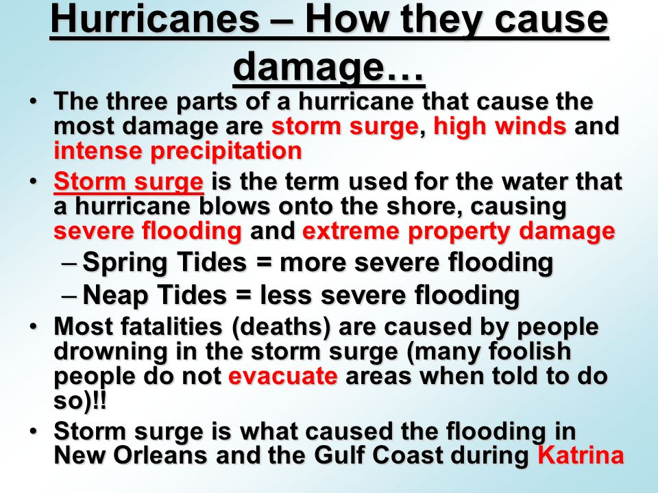 The three parts of a hurricane that cause the most damage are storm surge, high winds and intense precipitationThe three parts of a hurricane that cause the most damage are storm surge, high winds and intense precipitation Storm surge is the term used for the water that a hurricane blows onto the shore, causing severe flooding and extreme property damageStorm surge is the term used for the water that a hurricane blows onto the shore, causing severe flooding and extreme property damage –Spring Tides = more severe flooding –Neap Tides = less severe flooding Most fatalities (deaths) are caused by people drowning in the storm surge (many foolish people do not evacuate areas when told to do so)!!Most fatalities (deaths) are caused by people drowning in the storm surge (many foolish people do not evacuate areas when told to do so)!.