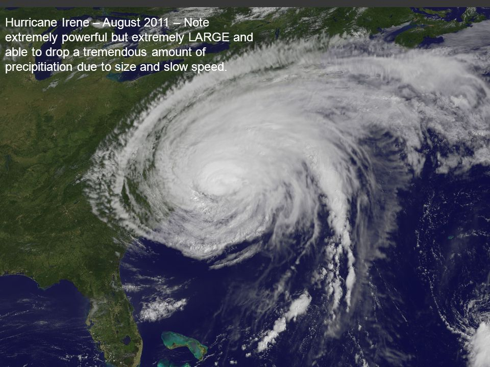 Hurricane Irene – August 2011 – Note extremely powerful but extremely LARGE and able to drop a tremendous amount of precipitiation due to size and slow speed.