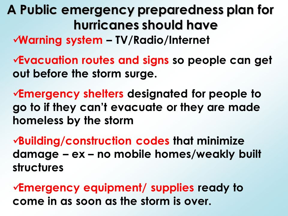 A Public emergency preparedness plan for hurricanes should have Warning system – TV/Radio/Internet Evacuation routes and signs so people can get out before the storm surge.