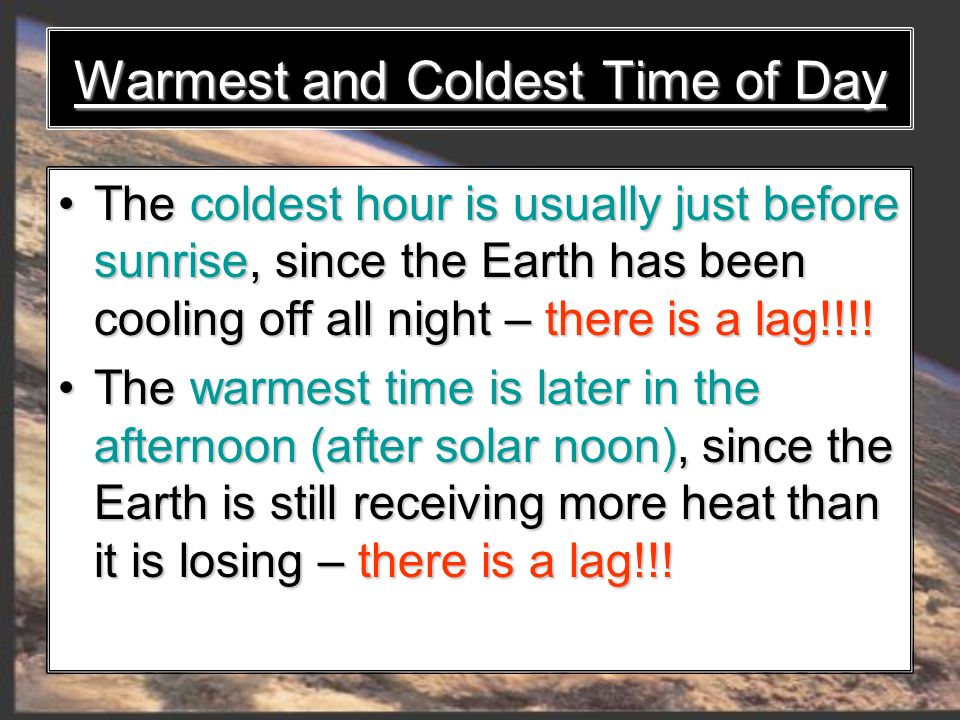 Warmest and Coldest Time of Day The coldest hour is usually just before sunrise, since the Earth has been cooling off all night – there is a lag!!!!The coldest hour is usually just before sunrise, since the Earth has been cooling off all night – there is a lag!!!.