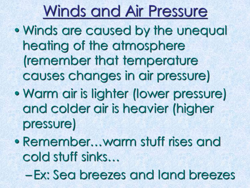 Winds and Air Pressure Winds are caused by the unequal heating of the atmosphere (remember that temperature causes changes in air pressure)Winds are caused by the unequal heating of the atmosphere (remember that temperature causes changes in air pressure) Warm air is lighter (lower pressure) and colder air is heavier (higher pressure)Warm air is lighter (lower pressure) and colder air is heavier (higher pressure) Remember…warm stuff rises and cold stuff sinks…Remember…warm stuff rises and cold stuff sinks… –Ex: Sea breezes and land breezes