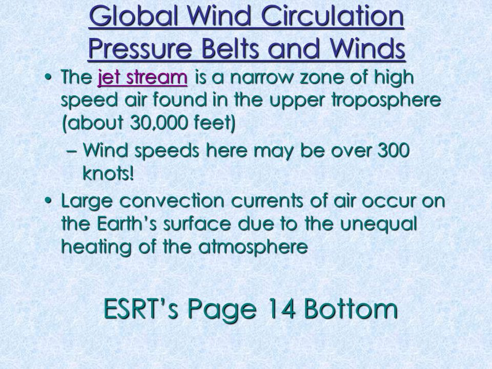 Global Wind Circulation Pressure Belts and Winds The jet stream is a narrow zone of high speed air found in the upper troposphere (about 30,000 feet)The jet stream is a narrow zone of high speed air found in the upper troposphere (about 30,000 feet) –Wind speeds here may be over 300 knots.