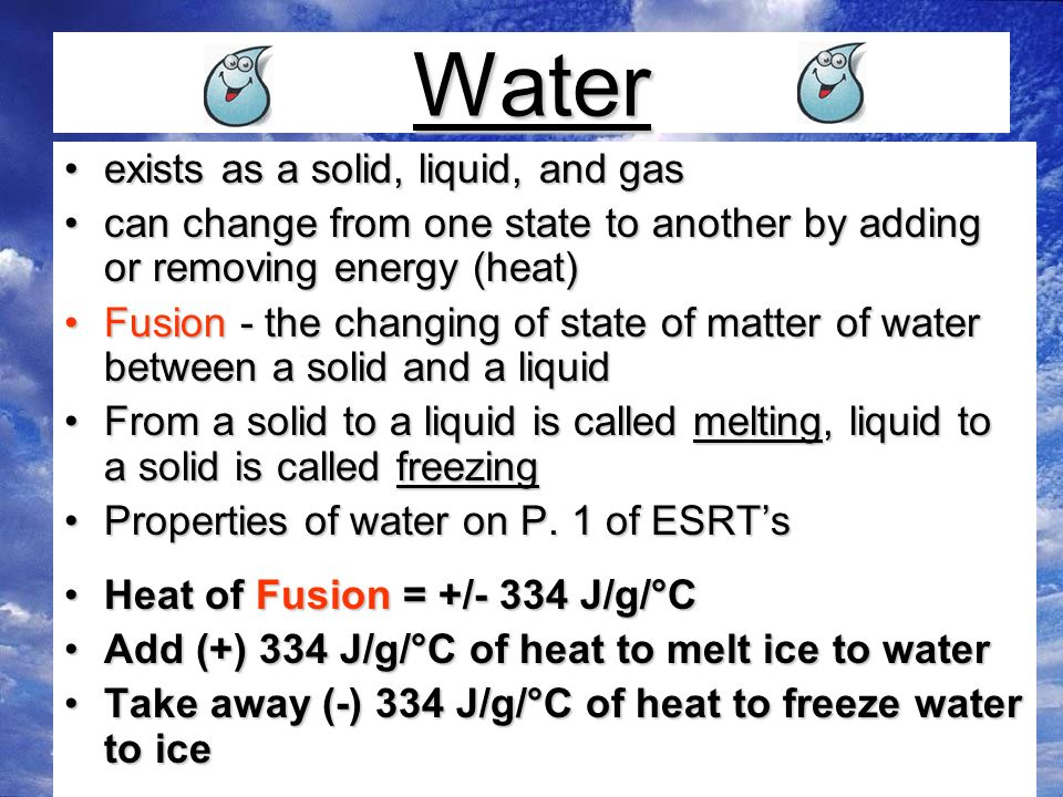 Water exists as a solid, liquid, and gasexists as a solid, liquid, and gas can change from one state to another by adding or removing energy (heat)can change from one state to another by adding or removing energy (heat) Fusion - the changing of state of matter of water between a solid and a liquidFusion - the changing of state of matter of water between a solid and a liquid From a solid to a liquid is called melting, liquid to a solid is called freezingFrom a solid to a liquid is called melting, liquid to a solid is called freezing Properties of water on P.