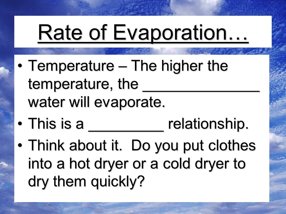 Rate of Evaporation… Temperature – The higher the temperature, the ______________ water will evaporate.Temperature – The higher the temperature, the ______________ water will evaporate.
