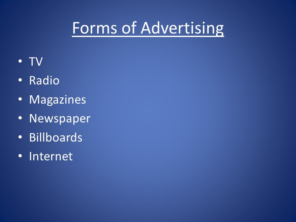 Forms of Advertising TV Radio Magazines Newspaper Billboards Internet