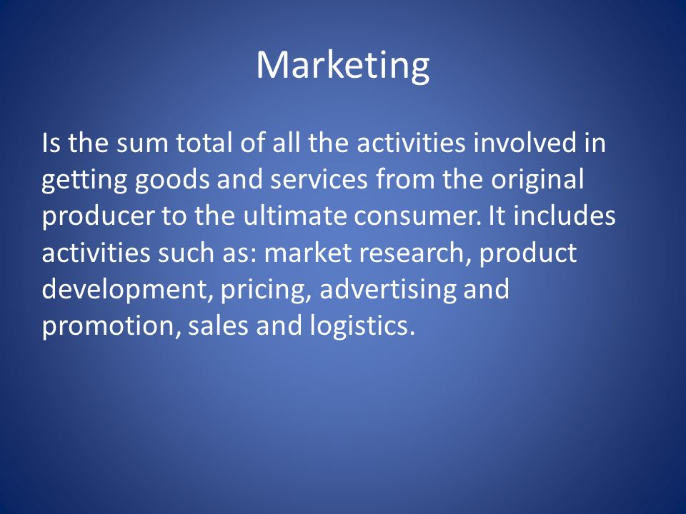 Marketing Is the sum total of all the activities involved in getting goods and services from the original producer to the ultimate consumer.
