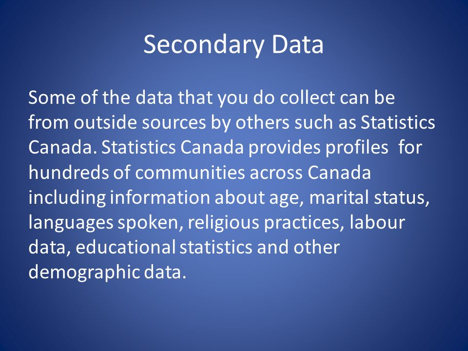 Secondary Data Some of the data that you do collect can be from outside sources by others such as Statistics Canada.