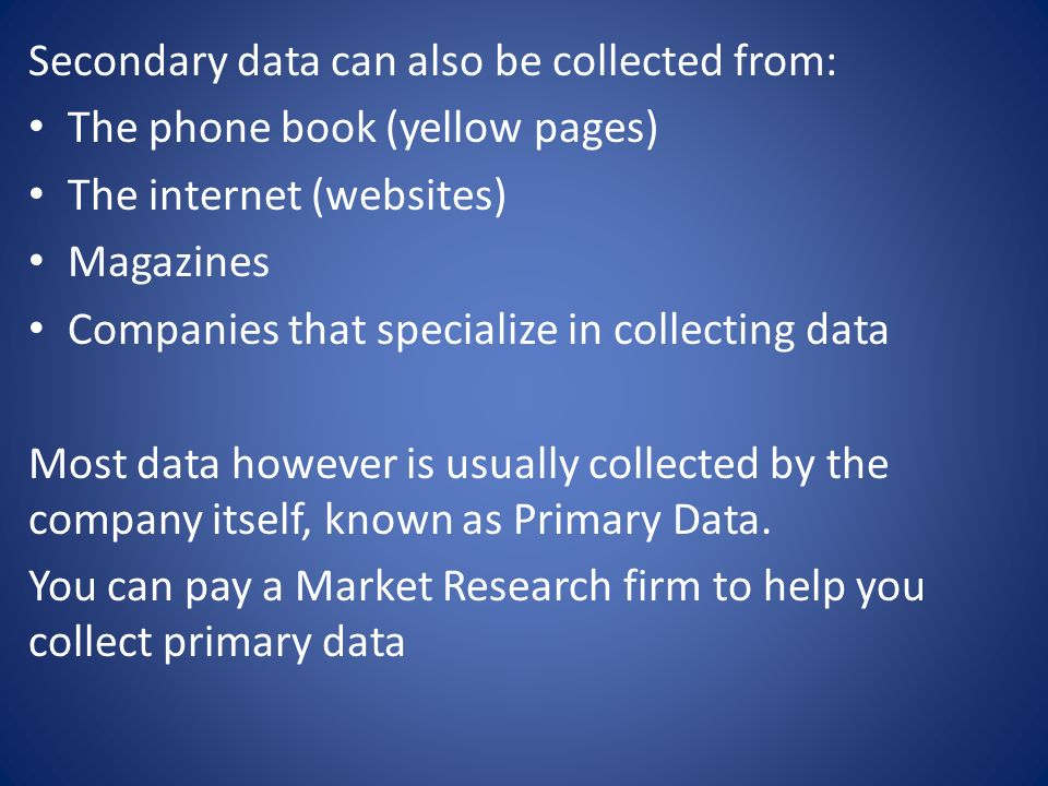 Secondary data can also be collected from: The phone book (yellow pages) The internet (websites) Magazines Companies that specialize in collecting data Most data however is usually collected by the company itself, known as Primary Data.