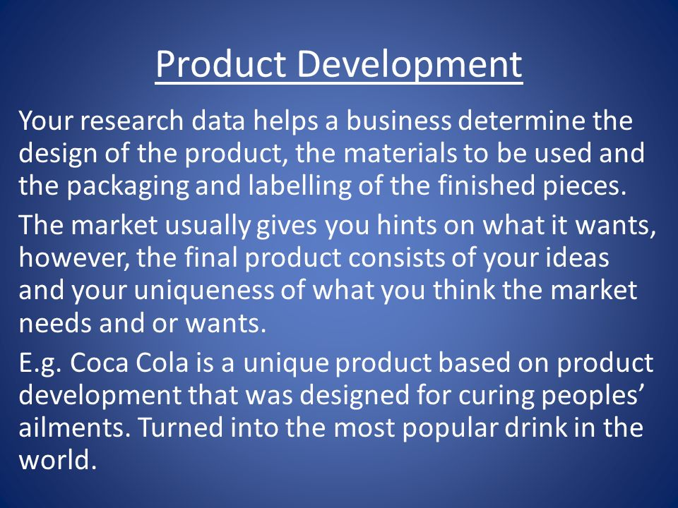 Product Development Your research data helps a business determine the design of the product, the materials to be used and the packaging and labelling of the finished pieces.