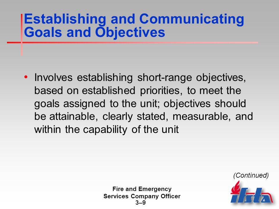 Fire and Emergency Services Company Officer 3–93–9 Establishing and Communicating Goals and Objectives Involves establishing short-range objectives, based on established priorities, to meet the goals assigned to the unit; objectives should be attainable, clearly stated, measurable, and within the capability of the unit (Continued)