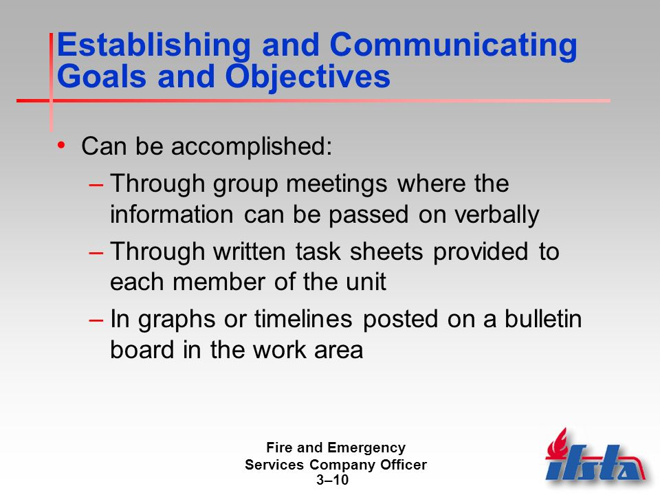 Fire and Emergency Services Company Officer 3–10 Establishing and Communicating Goals and Objectives Can be accomplished: –Through group meetings where the information can be passed on verbally –Through written task sheets provided to each member of the unit –In graphs or timelines posted on a bulletin board in the work area