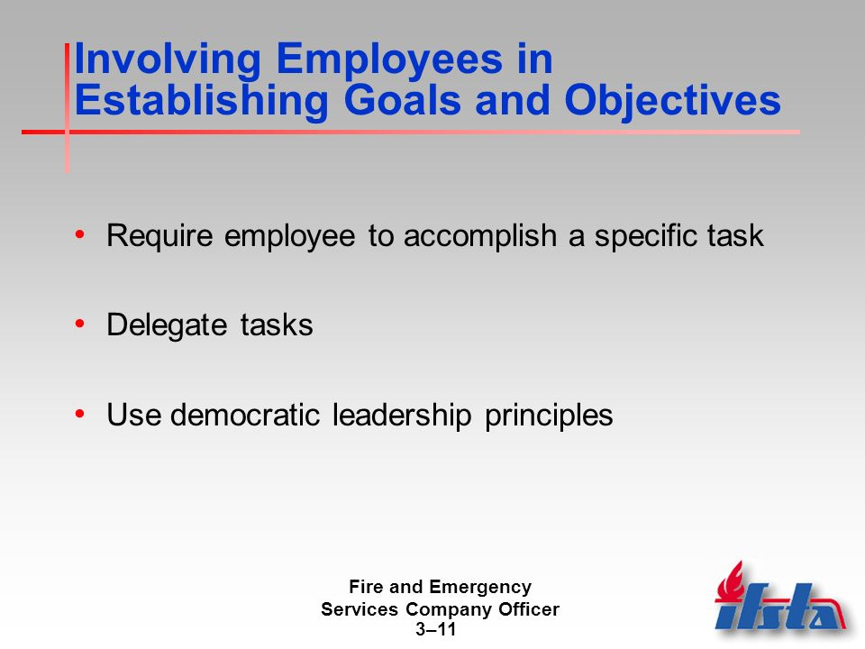 Fire and Emergency Services Company Officer 3–11 Involving Employees in Establishing Goals and Objectives Require employee to accomplish a specific task Delegate tasks Use democratic leadership principles