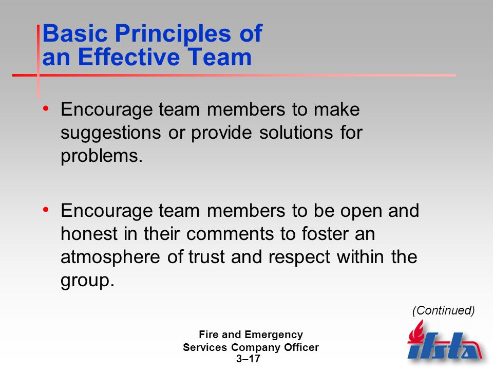 Fire and Emergency Services Company Officer 3–17 Basic Principles of an Effective Team Encourage team members to make suggestions or provide solutions for problems.