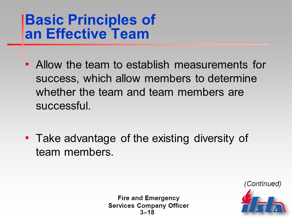 Fire and Emergency Services Company Officer 3–18 Basic Principles of an Effective Team Allow the team to establish measurements for success, which allow members to determine whether the team and team members are successful.